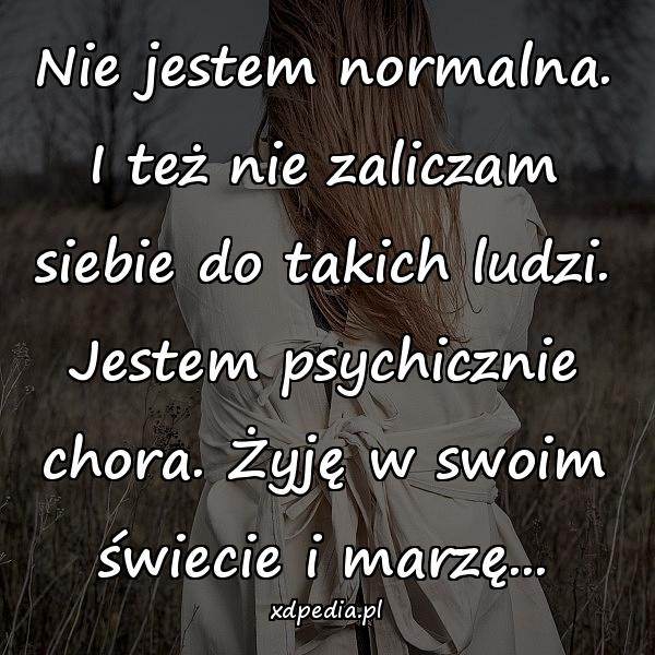 Nie jestem normalna. I też nie zaliczam siebie do takich ludzi. Jestem psychicznie chora. Żyję w swoim świecie i marzę...