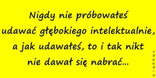 Nigdy nie próbowałeś udawać głębokiego intelektualnie, a jak udawałeś, to i tak nikt nie dawał się nabrać...