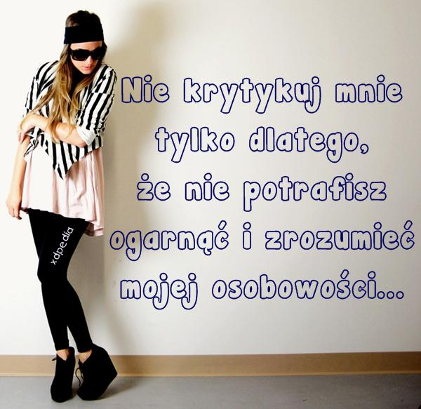 Nie krytykuj mnie tylko dlatego, że nie potrafisz ogarnąć i zrozumieć mojej osobowości...