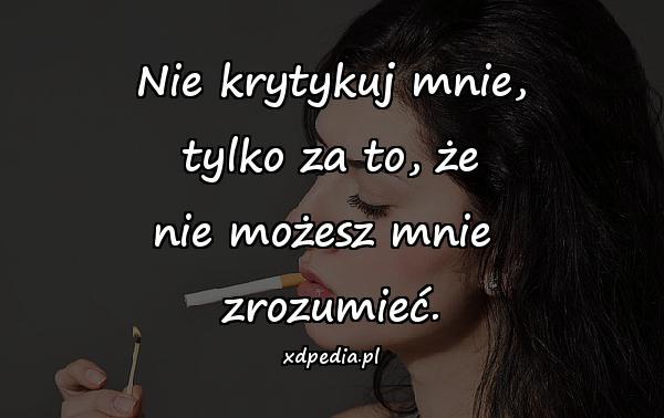 Nie krytykuj mnie, tylko za to, że nie możesz mnie zrozumieć.