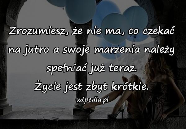 Zrozumiesz, że nie ma, co czekać na jutro a swoje marzenia należy spełniać już teraz. Życie jest zbyt krótkie.