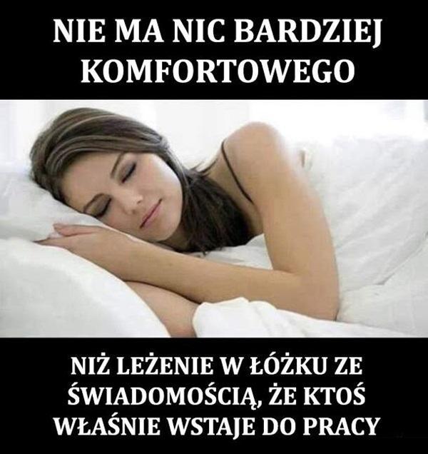 Nie ma nic bardziej komfortowego niż leżenie w łóżku ze świadomością, że ktoś właśnie wstaje do pracy.
