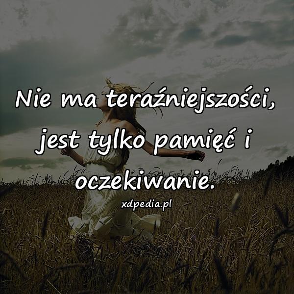 Nie ma teraźniejszości, jest tylko pamięć i oczekiwanie.