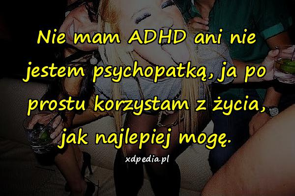 Nie mam ADHD ani nie jestem psychopatką, ja po prostu korzystam z życia, jak najlepiej mogę.