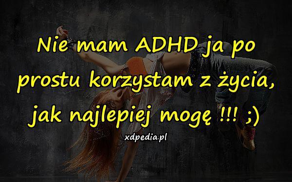 Nie mam ADHD ja po prostu korzystam z życia, jak najlepiej mogę !!! ;)