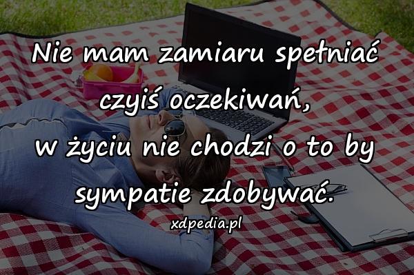 Nie mam zamiaru spełniać czyiś oczekiwań, w życiu nie chodzi o to by sympatie zdobywać.