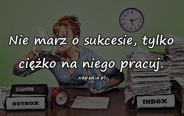 Nie marz o sukcesie, tylko ciężko na niego pracuj.