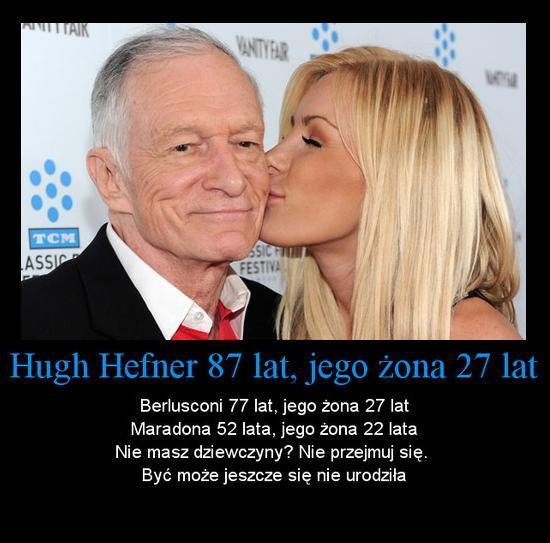Hugh Hefner 87 lat, jego żona 27 lat, Berlusconi 77 lat, jego żona 27 lat, Maradona 52 lata, jego żona 22 lata. Nie masz dziewczyny? Nie przejmuj się. Być może jeszcze się nie urodziła.