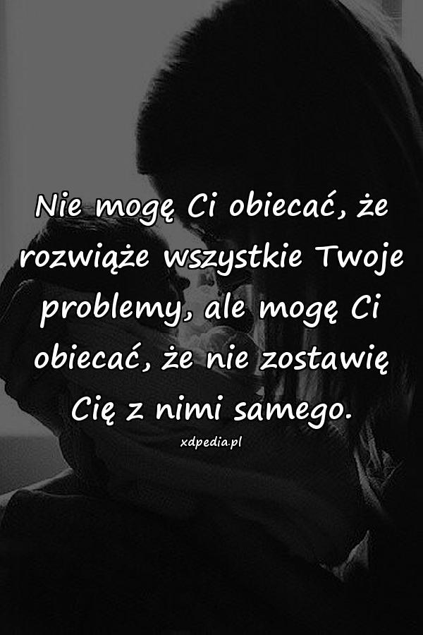 Nie mogę Ci obiecać, że rozwiąże wszystkie Twoje problemy, ale mogę Ci obiecać, że nie zostawię Cię z nimi samego.
