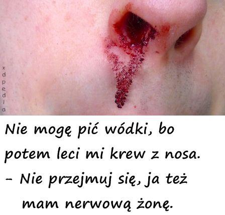Nie mogę pić wódki, bo potem leci mi krew z nosa. - Nie przejmuj się, ja też mam nerwową żonę.