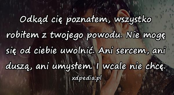 Odkąd cię poznałem, wszystko robiłem z twojego powodu. Nie mogę się od ciebie uwolnić. Ani sercem, ani duszą, ani umysłem. I wcale nie chcę.