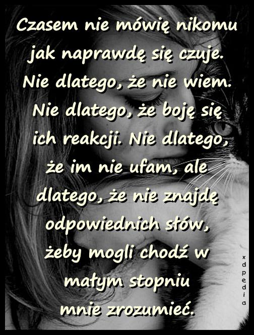 Czasem nie mówię nikomu jak naprawdę się czuje. Nie dlatego, że nie wiem. Nie dlatego, że boję się ich reakcji. Nie dlatego, że im nie ufam, ale dlatego, że nie znajdę odpowiednich słów, żeby mogli chodź w małym stopniu mnie zrozumieć.