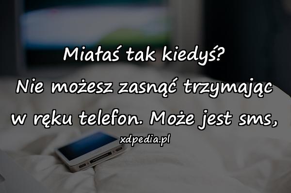 Miałaś tak kiedyś? Nie możesz zasnąć trzymając w ręku telefon. Może jest sms,