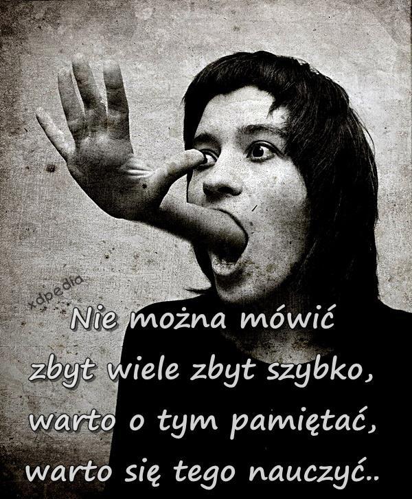 Nie można mówić zbyt wiele zbyt szybko, warto o tym pamiętać, warto się tego nauczyć..