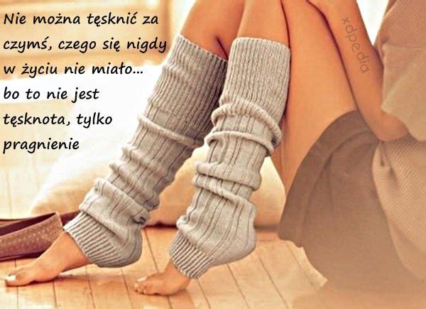Nie można tęsknić za czymś, czego się nigdy w życiu nie miało... bo to nie jest tęsknota, tylko pragnienie