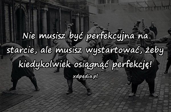 Nie musisz być perfekcyjna na starcie, ale musisz wystartować, żeby kiedykolwiek osiągnąć perfekcję!