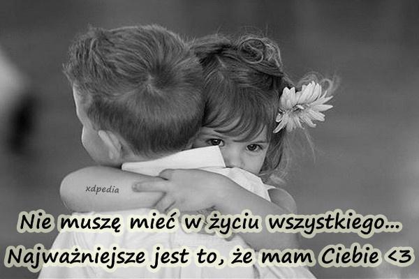 Nie muszę mieć w życiu wszystkiego... Najważniejsze jest to, że mam Ciebie  Tagi: miłość, memy, mem, bliskość, wybory, uczucia, besty, lovsy, temyśli.