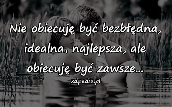 Nie obiecuję być bezbłędna, idealna, najlepsza, ale obiecuję być zawsze...