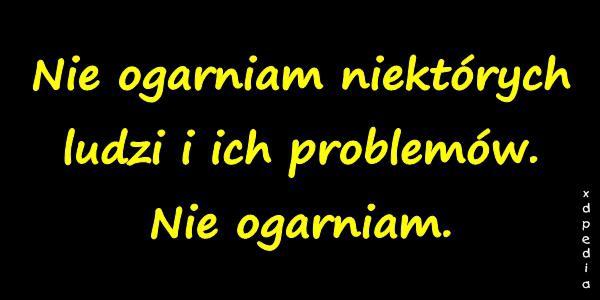 Nie ogarniam niektórych ludzi i ich problemów. Nie ogarniam.