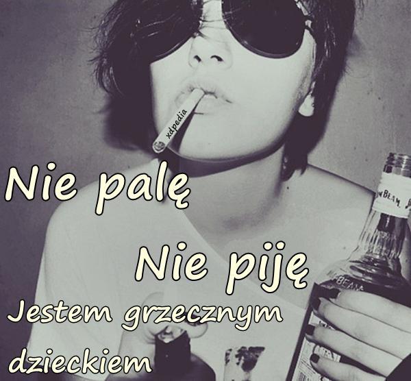 Nie palę. Nie piję. Jestem grzecznym dzieckiem.