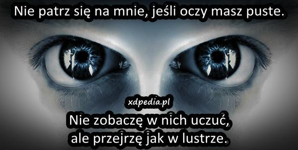 Nie patrz się na mnie, jeśli oczy masz puste. Nie zobaczę w nich uczuć, ale przejrzę jak w lustrze.