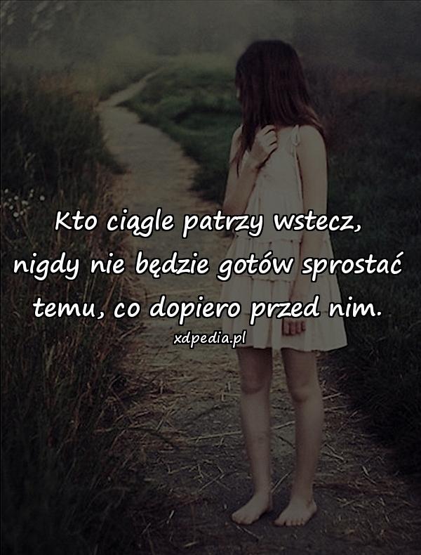 Kto ciągle patrzy wstecz, nigdy nie będzie gotów sprostać temu, co dopiero przed nim.