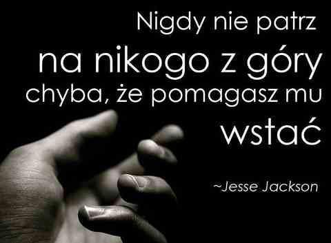 Nigdy nie patrz na nikogo z góry chyba, że pomagasz mu wstać - Jesse Jackson