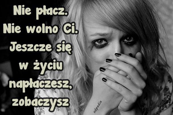 Nie płacz. Nie wolno Ci. Jeszcze się w życiu napłaczesz, zobaczysz.