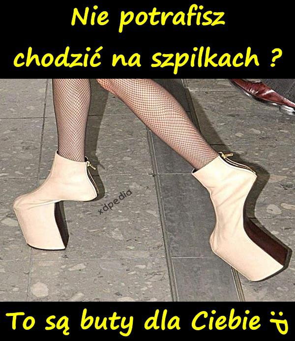 Nie potrafisz chodzić na szpilkach? To są buty dla Ciebie! :P