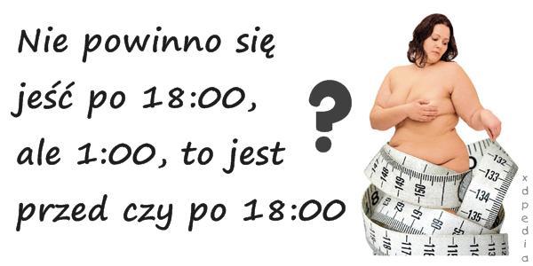 Nie powinno się jeść po 18:00, ale 1:00, to jest przed czy po 18:00 ???