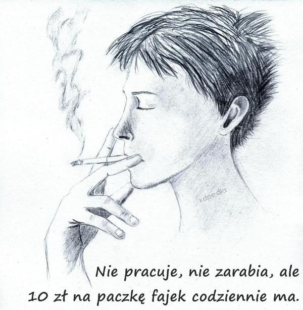 Nie pracuje, nie zarabia, ale 10 zł na paczkę fajek codziennie ma.