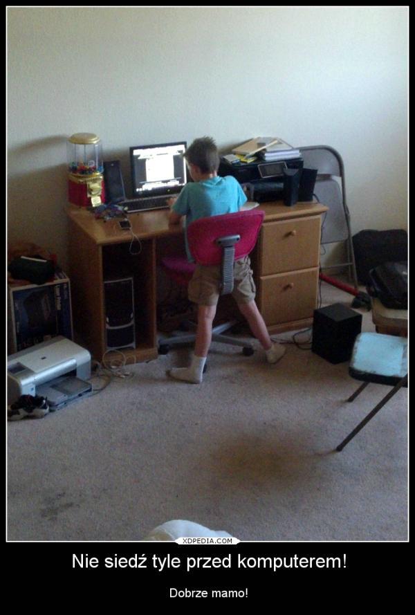 Nie siedź tyle przed komputerem! Dobrze mamo!