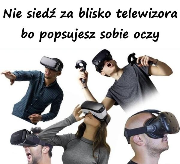 Nie siedź za blisko telewizora bo popsujesz sobie oczy