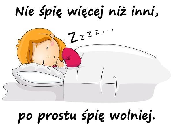 Nie śpię więcej niż inni, po prostu śpię wolniej.