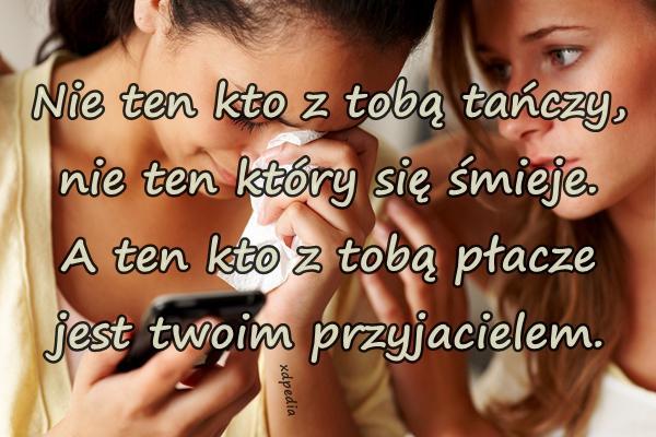 Nie ten kto z tobą tańczy, nie ten który się śmieje. A ten kto z tobą płacze jest twoim przyjacielem.