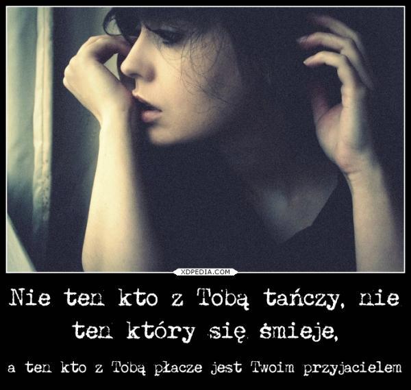 Nie ten kto z Tobą tańczy, nie ten który się śmieje, a ten kto z Tobą płacze jest Twoim przyjacielem