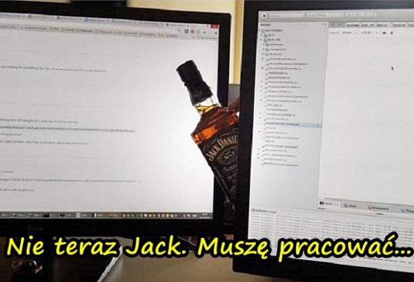 Nie teraz Jack. Muszę pracować...