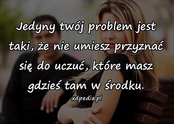 Jedyny twój problem jest taki, że nie umiesz przyznać się do uczuć, które masz gdzieś tam w środku.