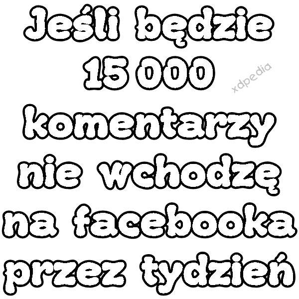 Jeśli będzie 15 000 komentarzy nie wchodzę na facebooka przez tydzień