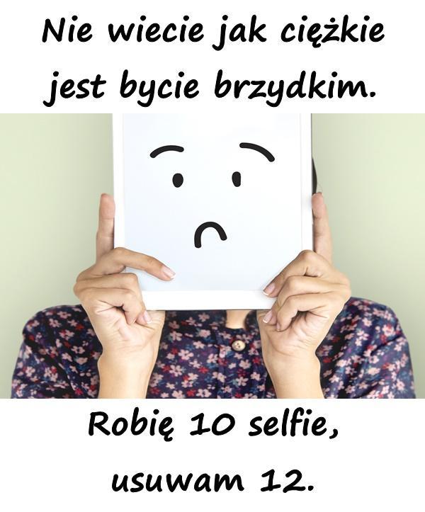Nie wiecie jak ciężkie jest bycie brzydkim. Robię 10 selfie, usuwam 12.