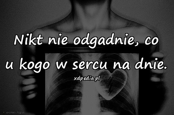 Nikt nie odgadnie, co u kogo w sercu na dnie.
