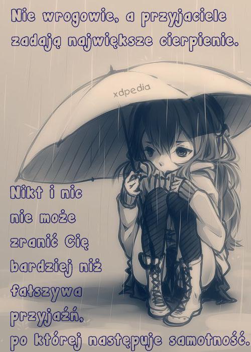 Nie wrogowie, a przyjaciele zadają największe cierpienie. Nikt i nic nie może zranić Cię bardziej niż fałszywa przyjaźń, po której następuje samotność.