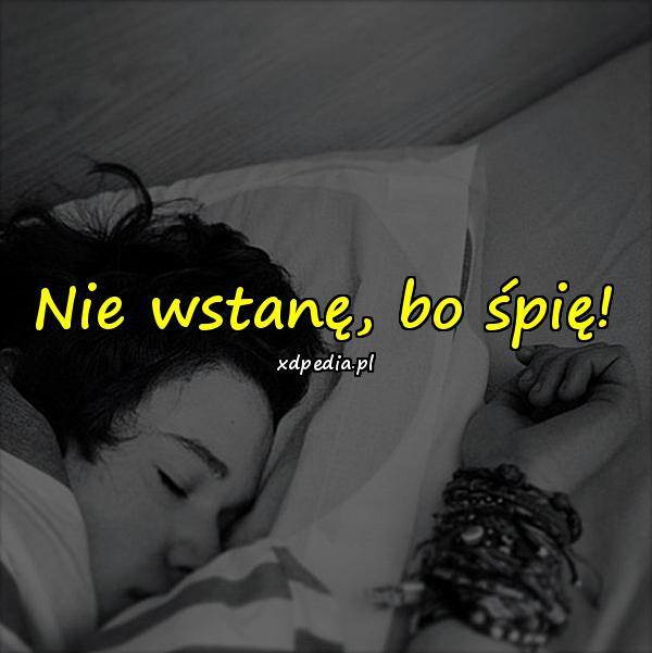 Nie wstanę, bo śpię!
