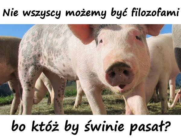 Nie wszyscy możemy być filozofami, bo któż by świnie pasał?