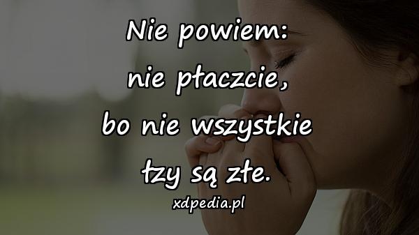 Nie powiem: nie płaczcie, bo nie wszystkie łzy są złe.