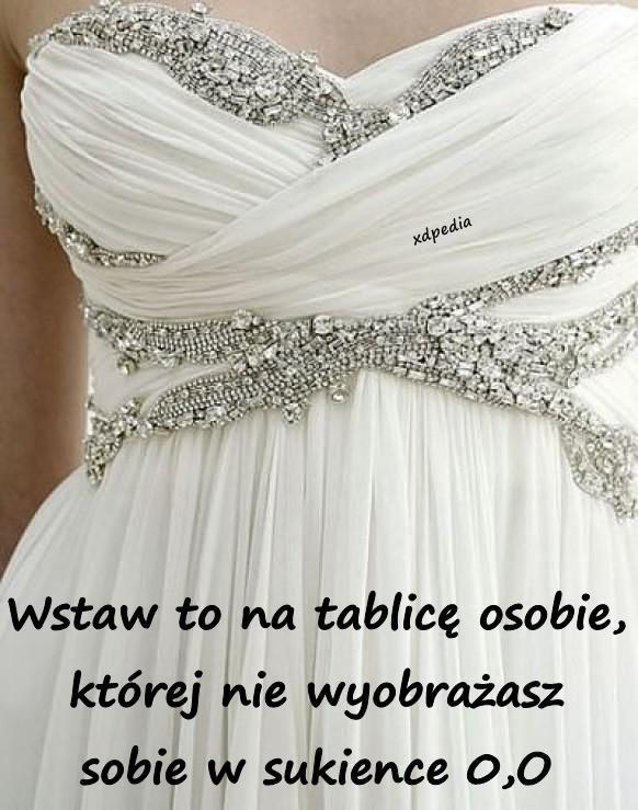 Wstaw to na tablicę osobie, której nie wyobrażasz sobie w sukience 0,O