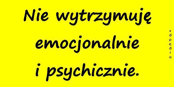 Nie wytrzymuję emocjonalnie i psychicznie.