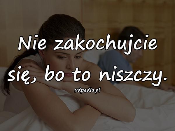 Nie zakochujcie się, bo to niszczy.