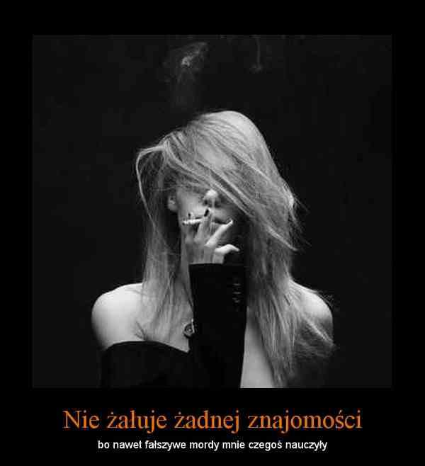 Nie żałuje żadnej znajomości, bo nawet fałszywe mordy mnie czegoś nauczyły.