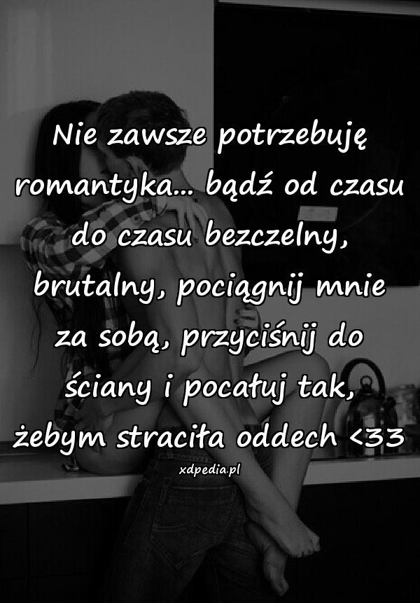 Nie zawsze potrzebuję romantyka... bądź od czasu do czasu bezczelny, brutalny, pociągnij mnie za sobą, przyciśnij do ściany i pocałuj tak, żebym straciła oddech <33